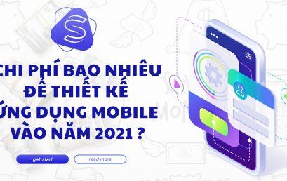 Chi phí bao nhiêu để thiết kế ứng dụng mobile vào năm 2021 ?